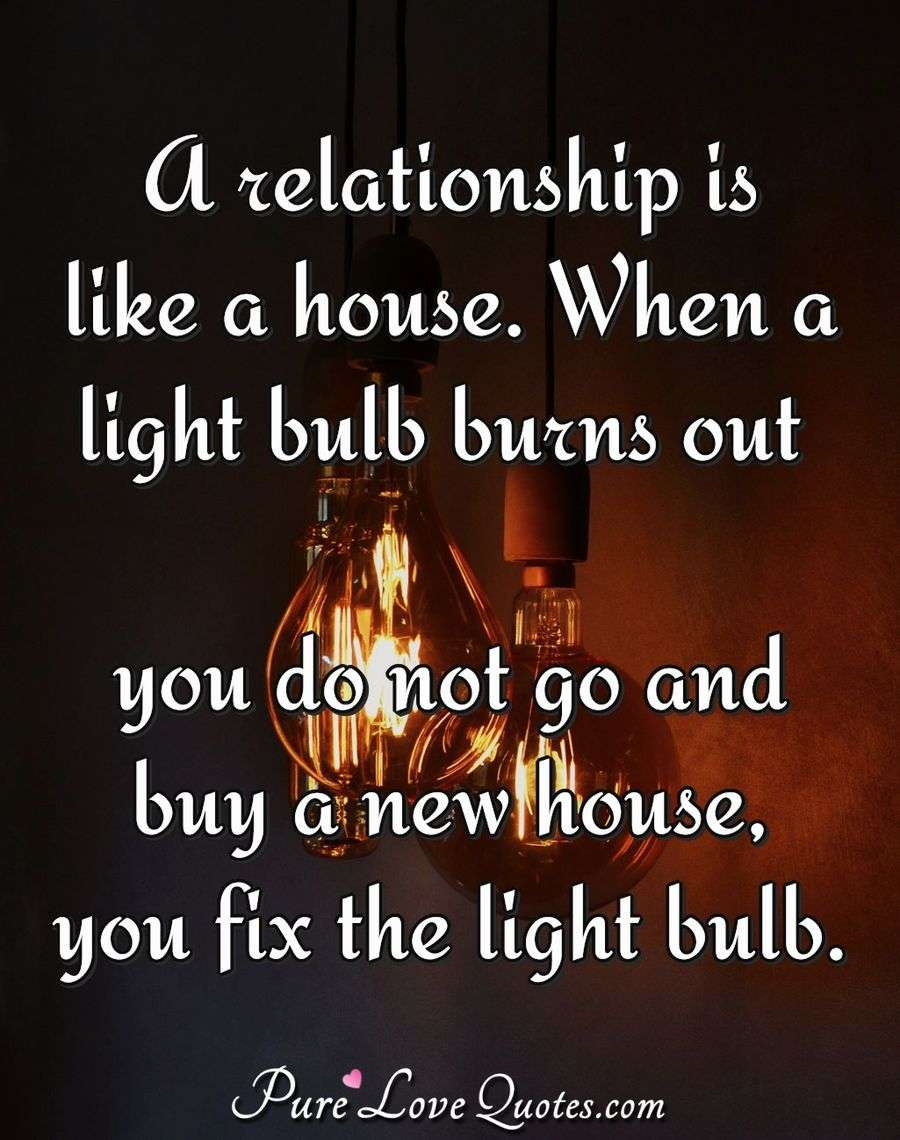 A relationship is like a house. When a light bulb burns out ...