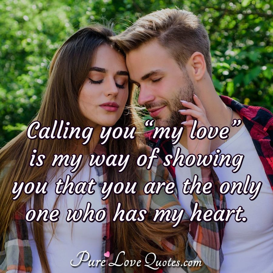 "Calling you ""my love"" is my way of showing you that you are the only one who has my heart. - Anonymous"