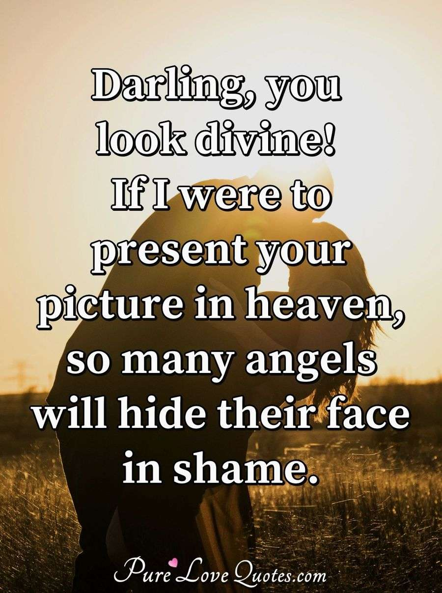 Darling, you look divine! If I were to present your picture in heaven, so many angels will hide their face in shame. - Anonymous