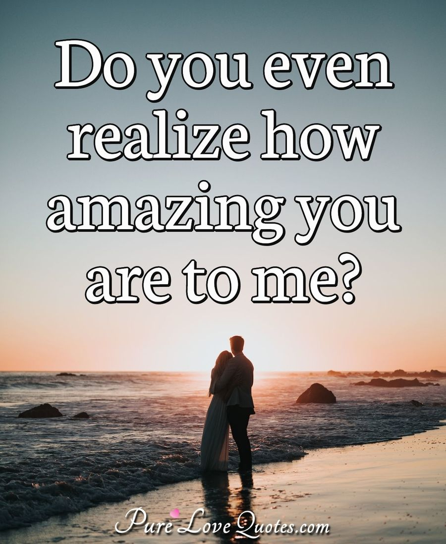 Do you even realize how amazing you are to me?  PureLoveQuotes