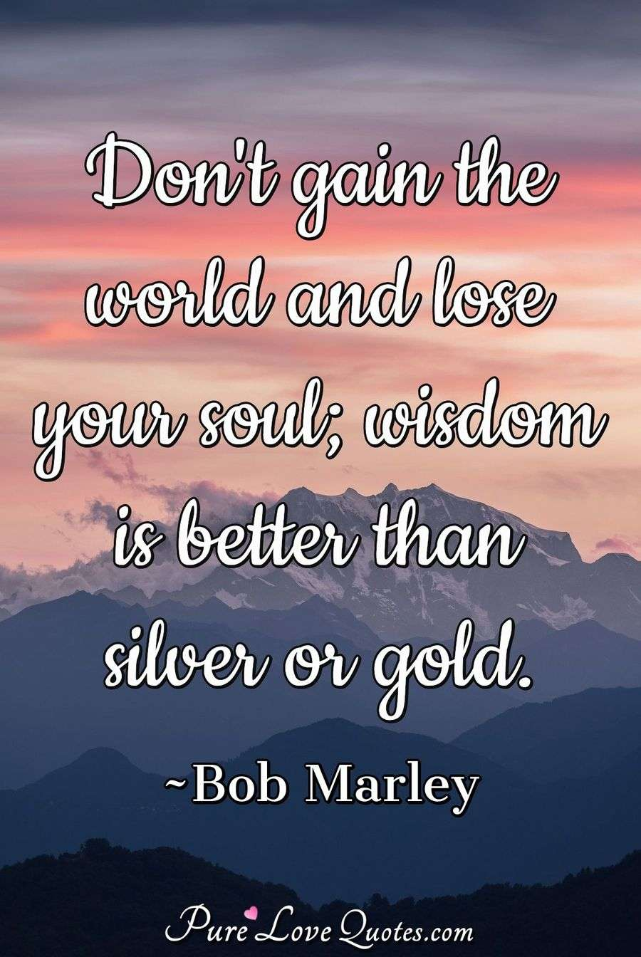 Don't gain the world and lose your soul wisdom is better than silver or gold. - Bob Marley
