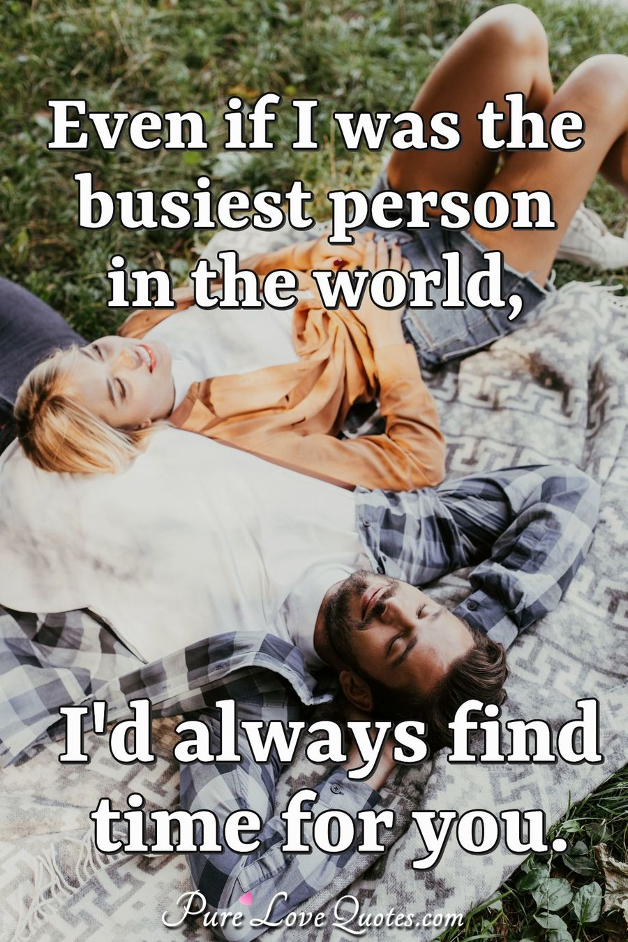 Even if I was the busiest person in the world, I'd always find time for you. - Anonymous