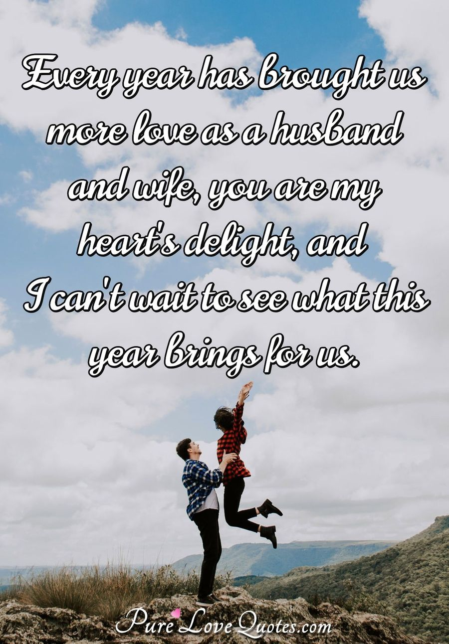 Every year has brought us more love as a husband and wife, you are my heart's delight, and I can't wait to see what this year brings for us. - PureLoveQuotes.com