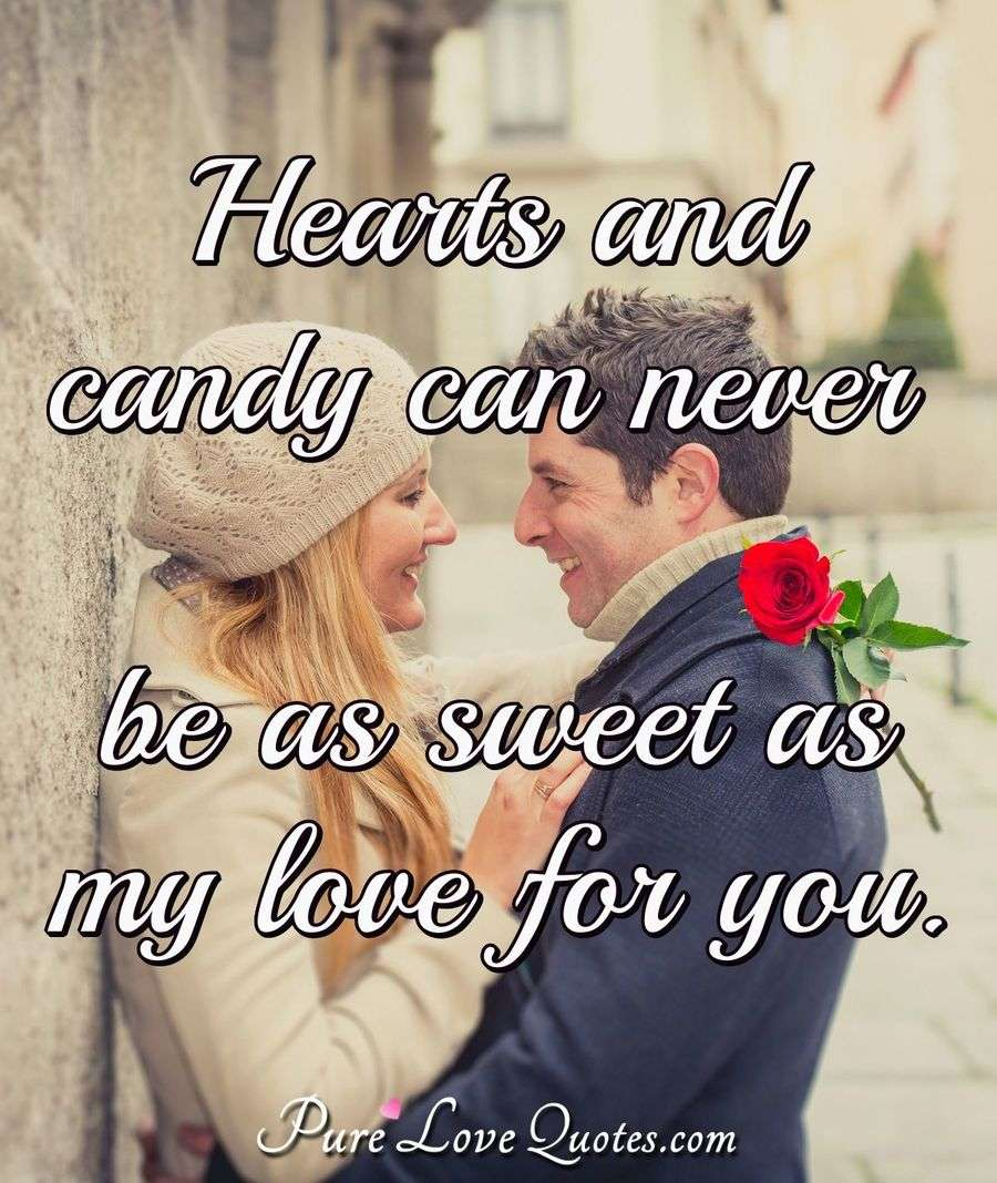 Hearts and candy can never be as sweet as my love for you.