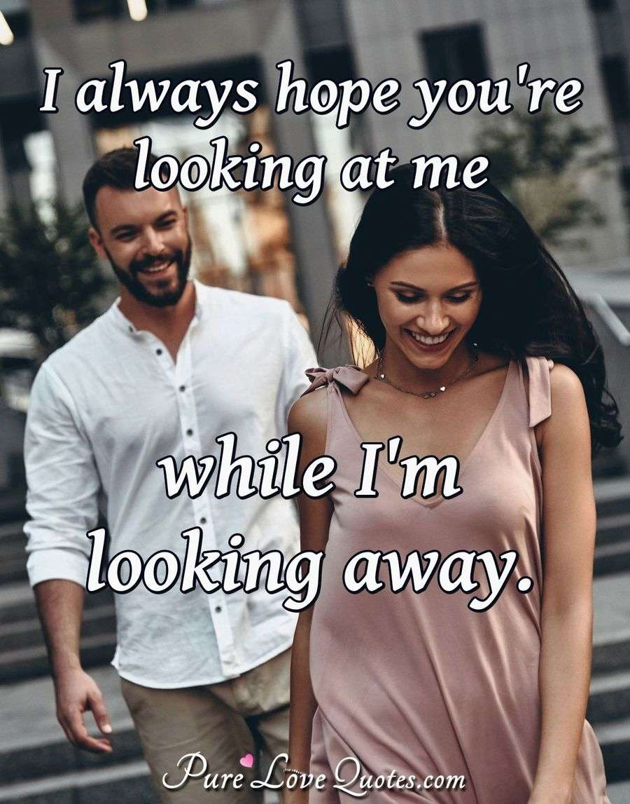 I always hope you're looking at me while I'm looking away. - Anonymous
