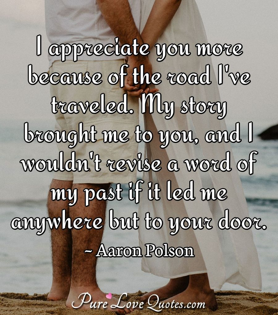 I appreciate you more because of the road I\'ve traveled. My ...