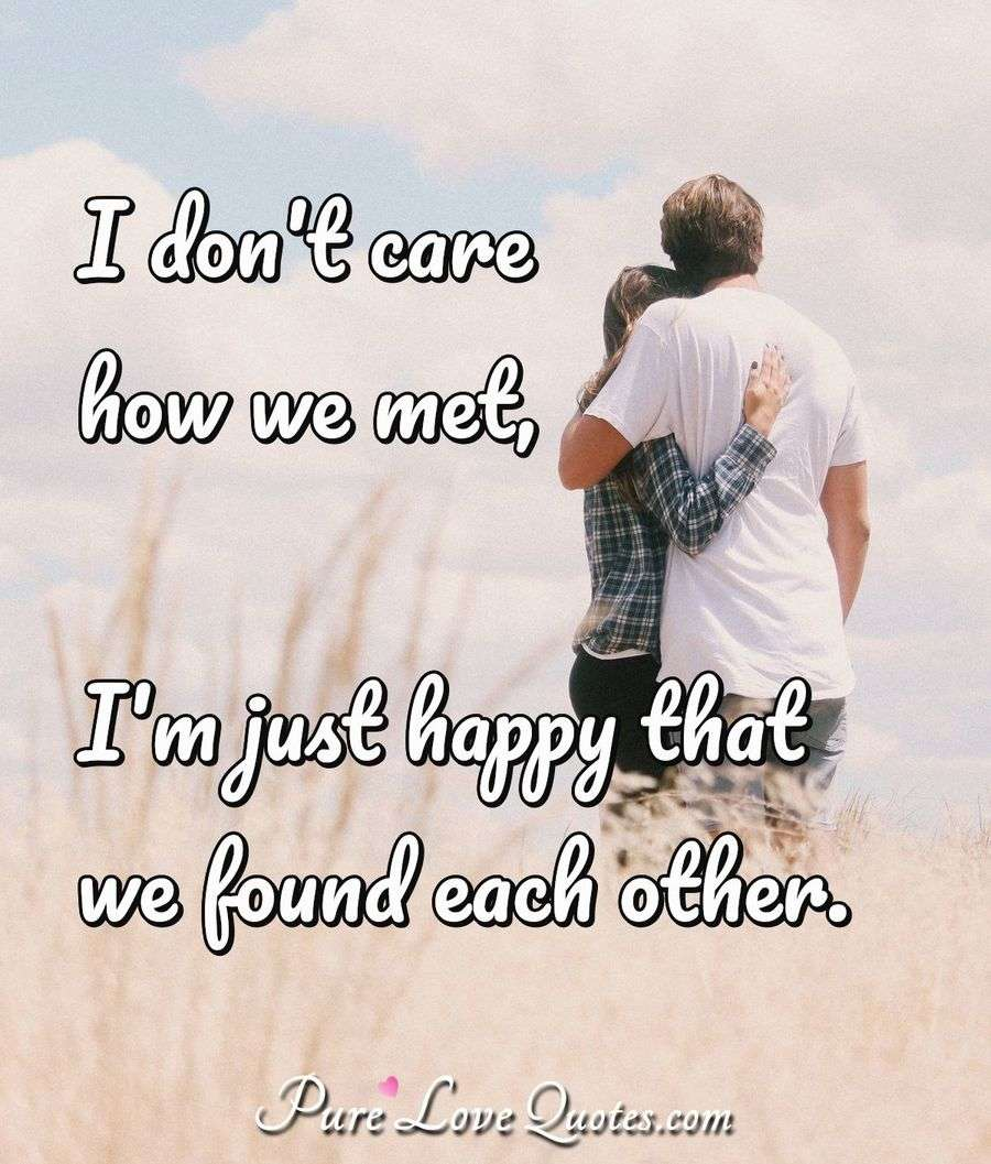I Dont Care How We Met Im Just Happy That We Found Each Other
