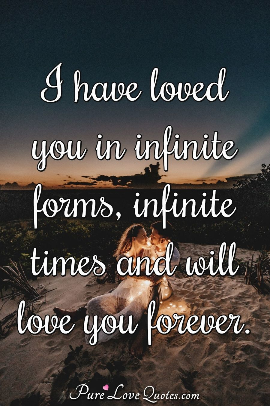 I have loved you in infinite forms, infinite times and will love you forever. - Anonymous