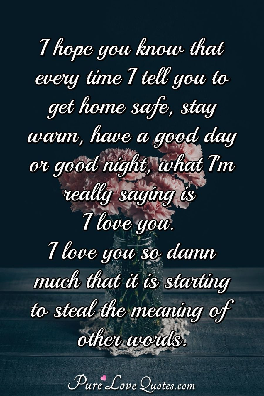 I hope you know that every time I tell you to get home safe, stay warm, have a good day or good night, what I'm really saying is I love you. I love you so damn much that it is starting to steal the meaning of other words. - Anonymous