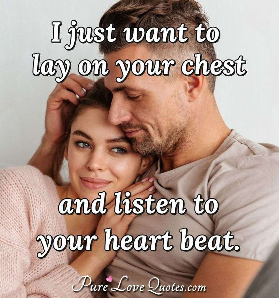 I just want to lay on your chest and listen to your heart beat. - Anonymous