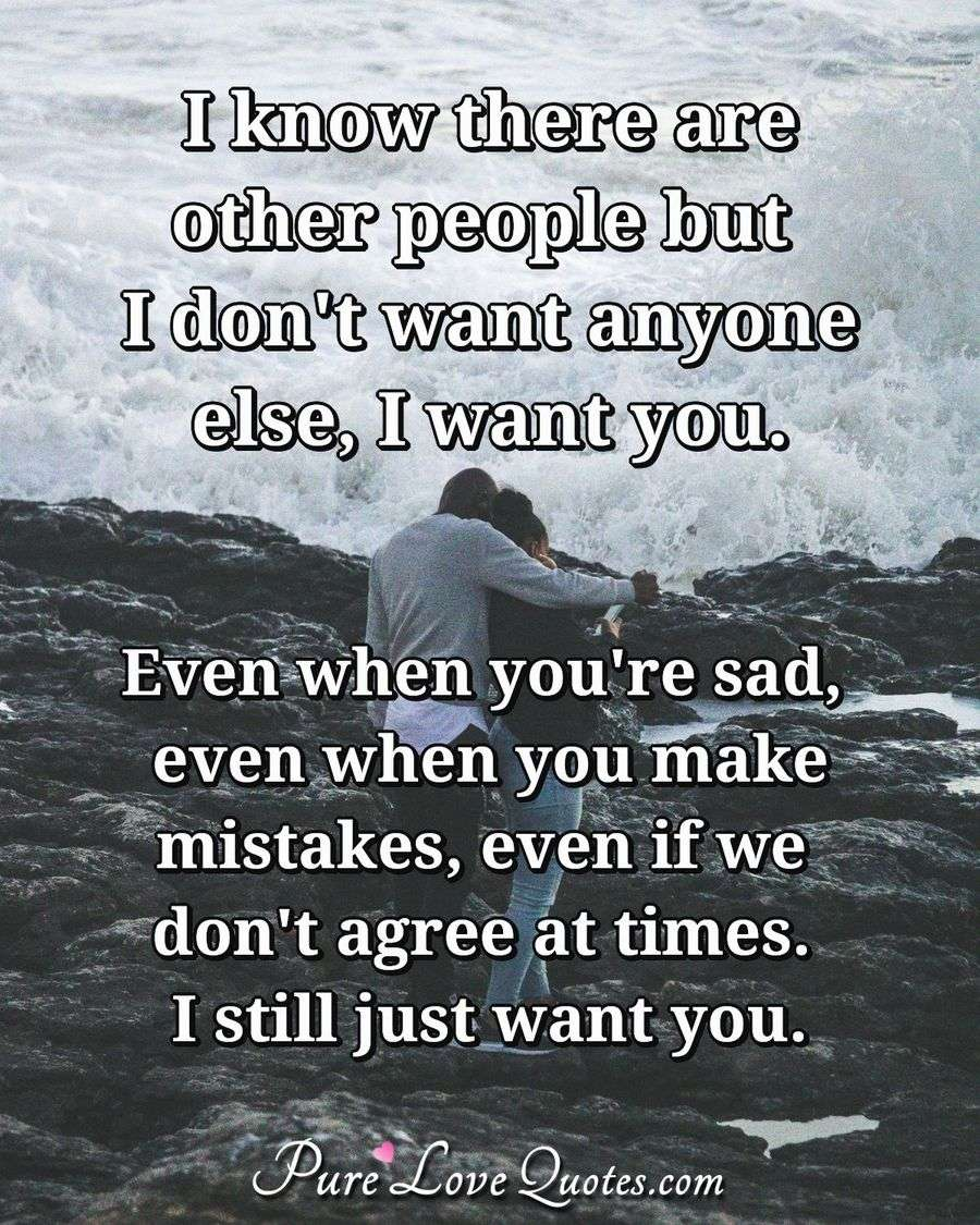 I know there are other people but I don\'t want anyone else ...