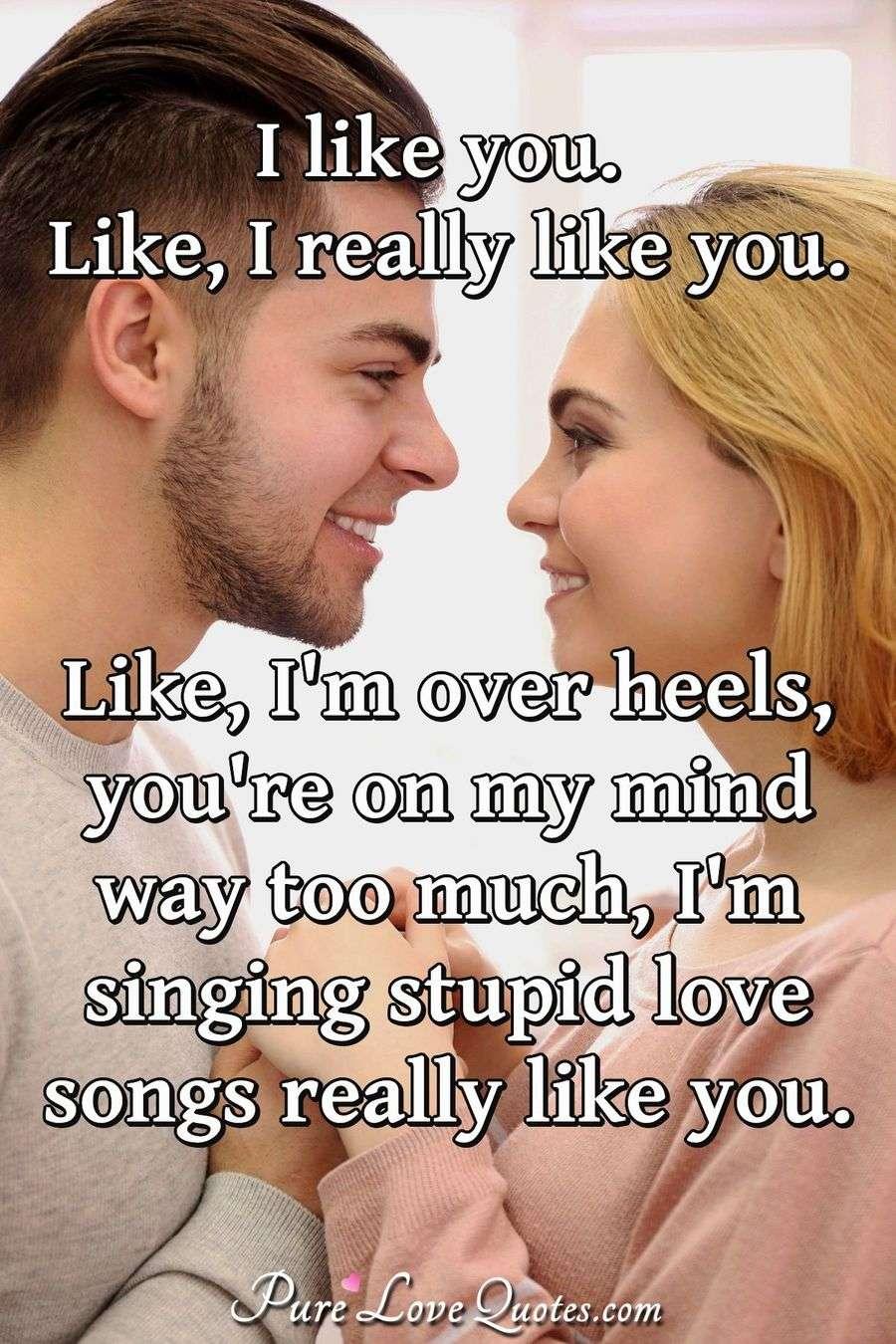 I like you. Like, I really like you. Like, I\'m over heels ...