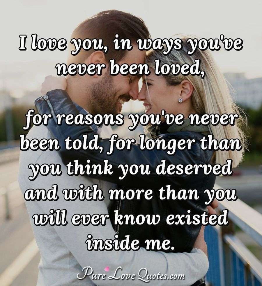 I love you, in ways you've never been loved, for reasons you've never been told, for longer than you think you deserved and with more than you will ever know existed inside me. - Anonymous