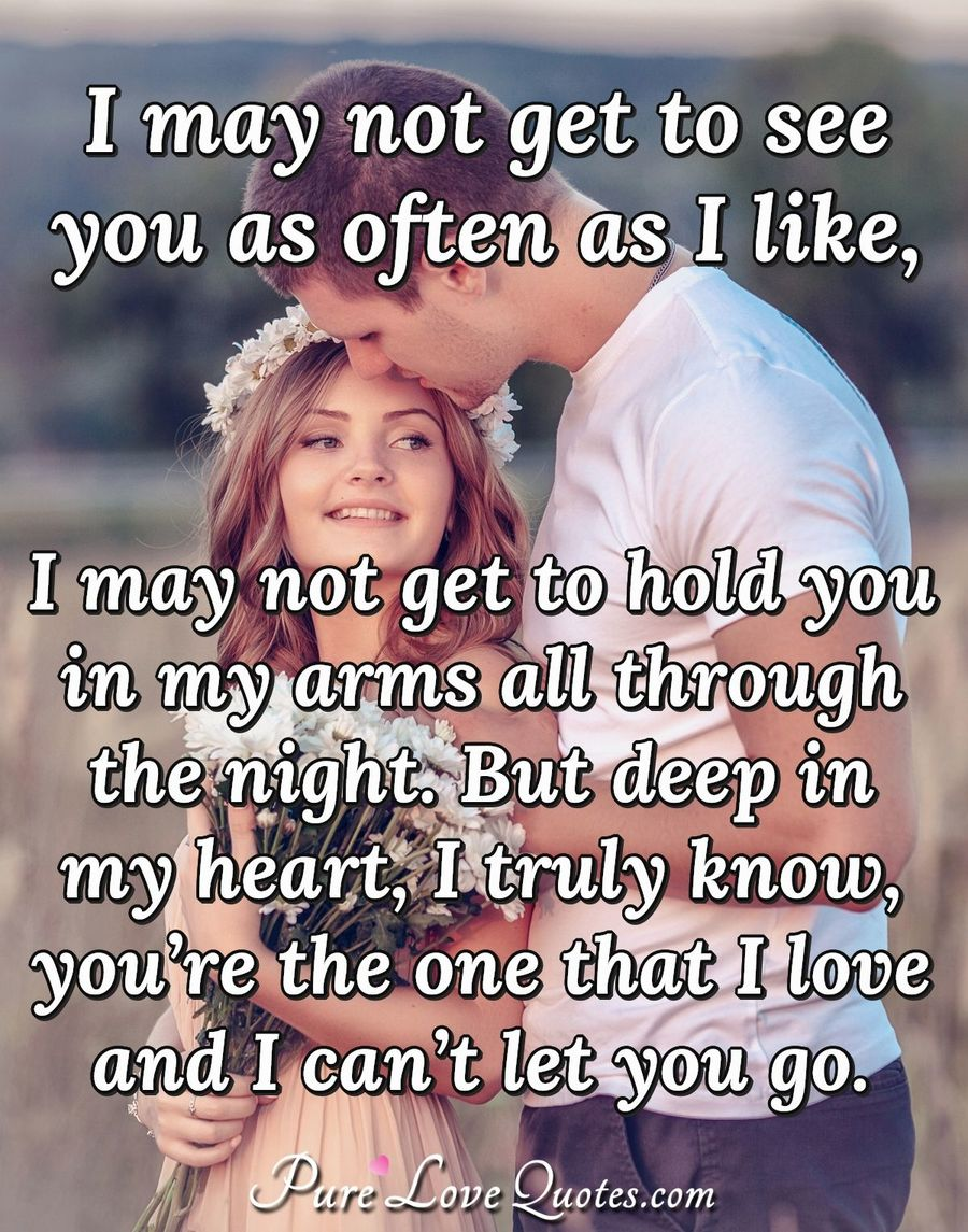 I may not get to see you as often as I like, I may not get to hold you in my arms all through the night. But deep in my heart, I truly know, you're the one that I love and I can't let you go.