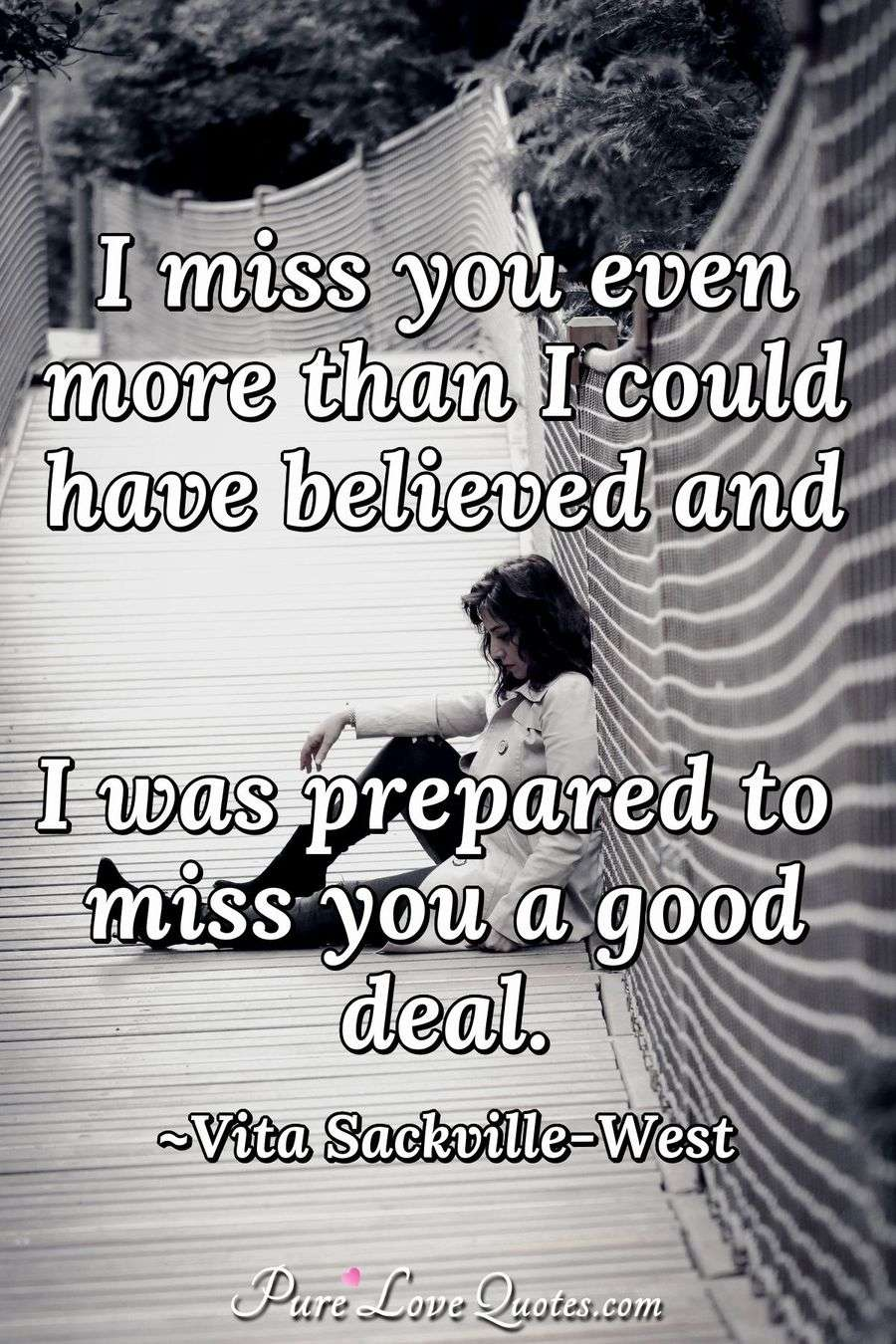i miss you even more than i could have believed and i was prepared to miss