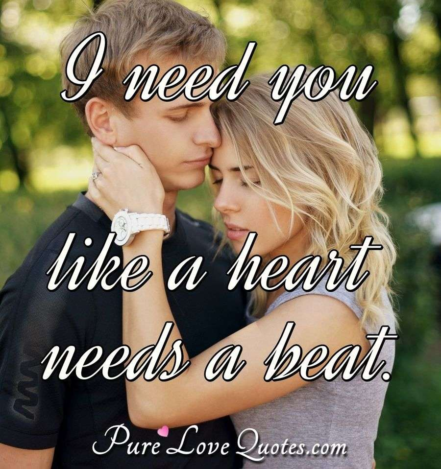I need you like a heart needs a beat. - Anonymous
