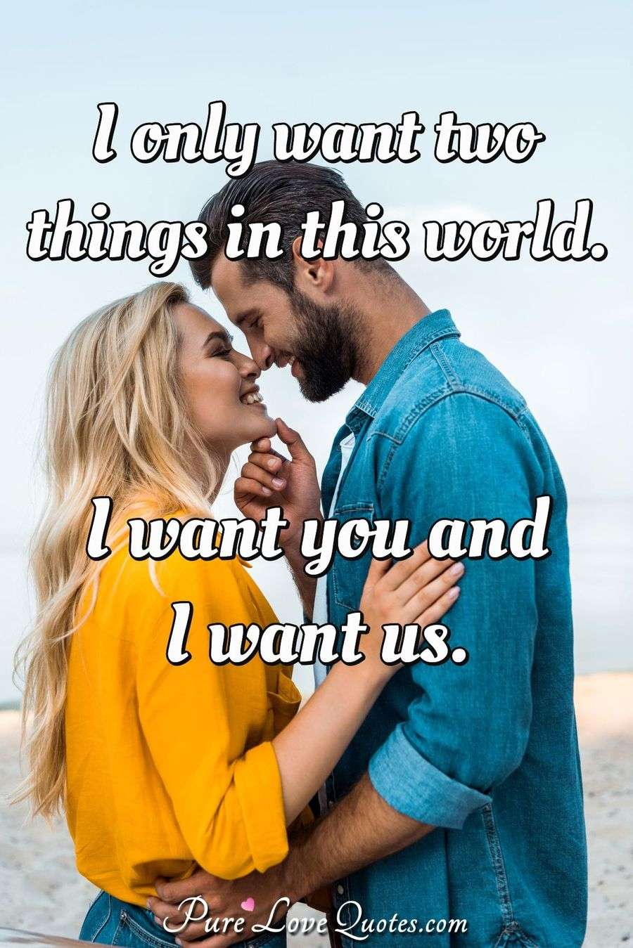 I Only Want Two Things In This World I Want You And I Want Us