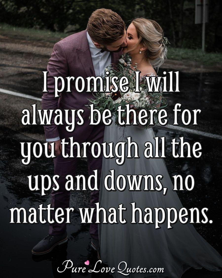 I promise I will always be there for you through all the ups and downs, no matter what happens. - Anonymous