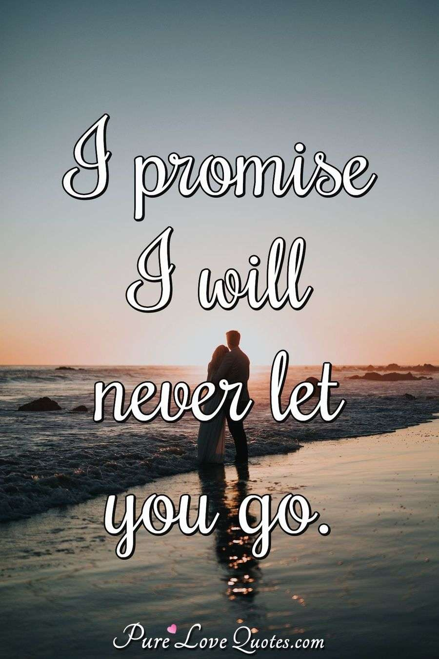I promise I will never let you go. - Anonymous