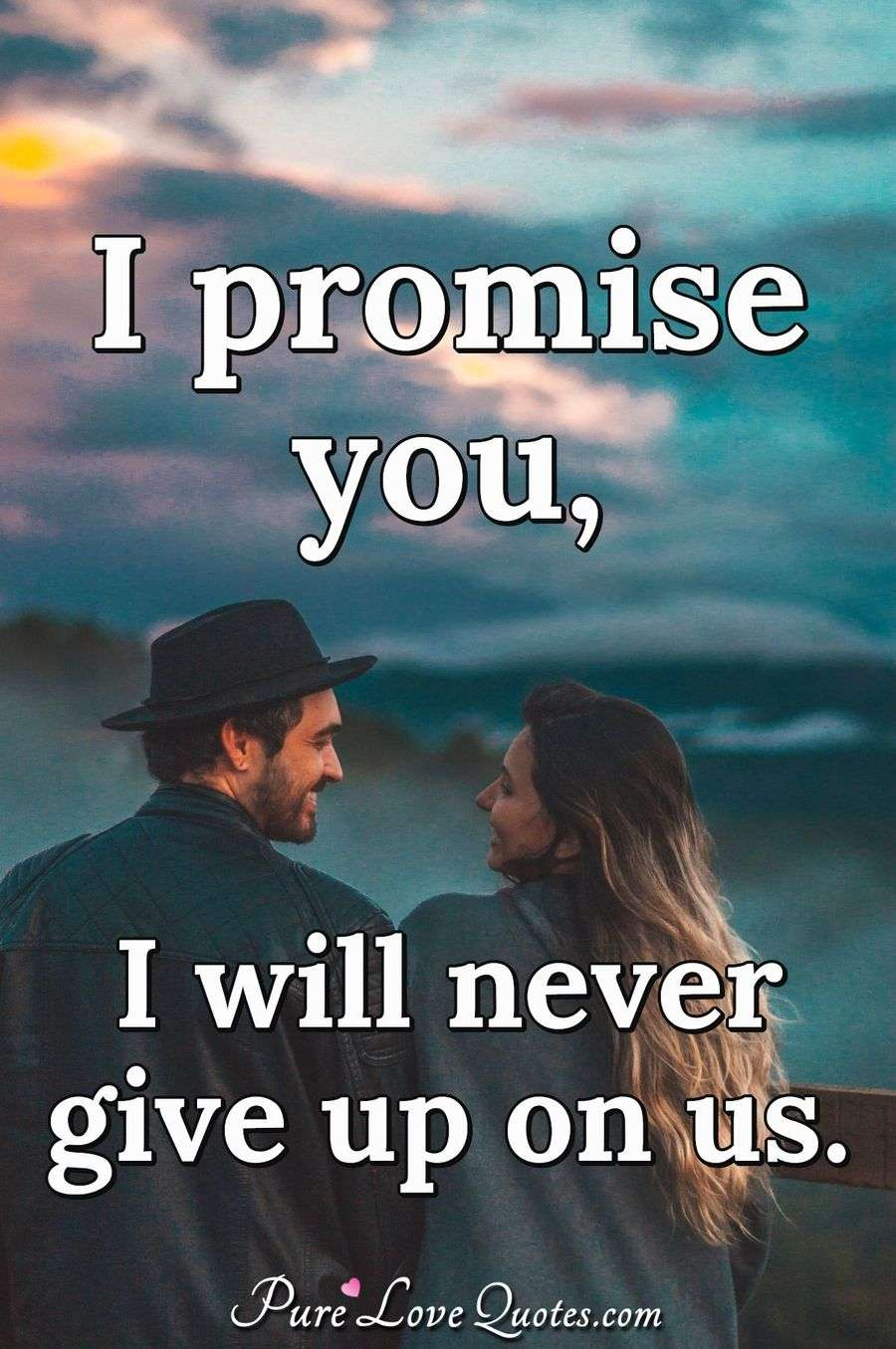 I promise you, I will never give up on us. | PureLoveQuotes