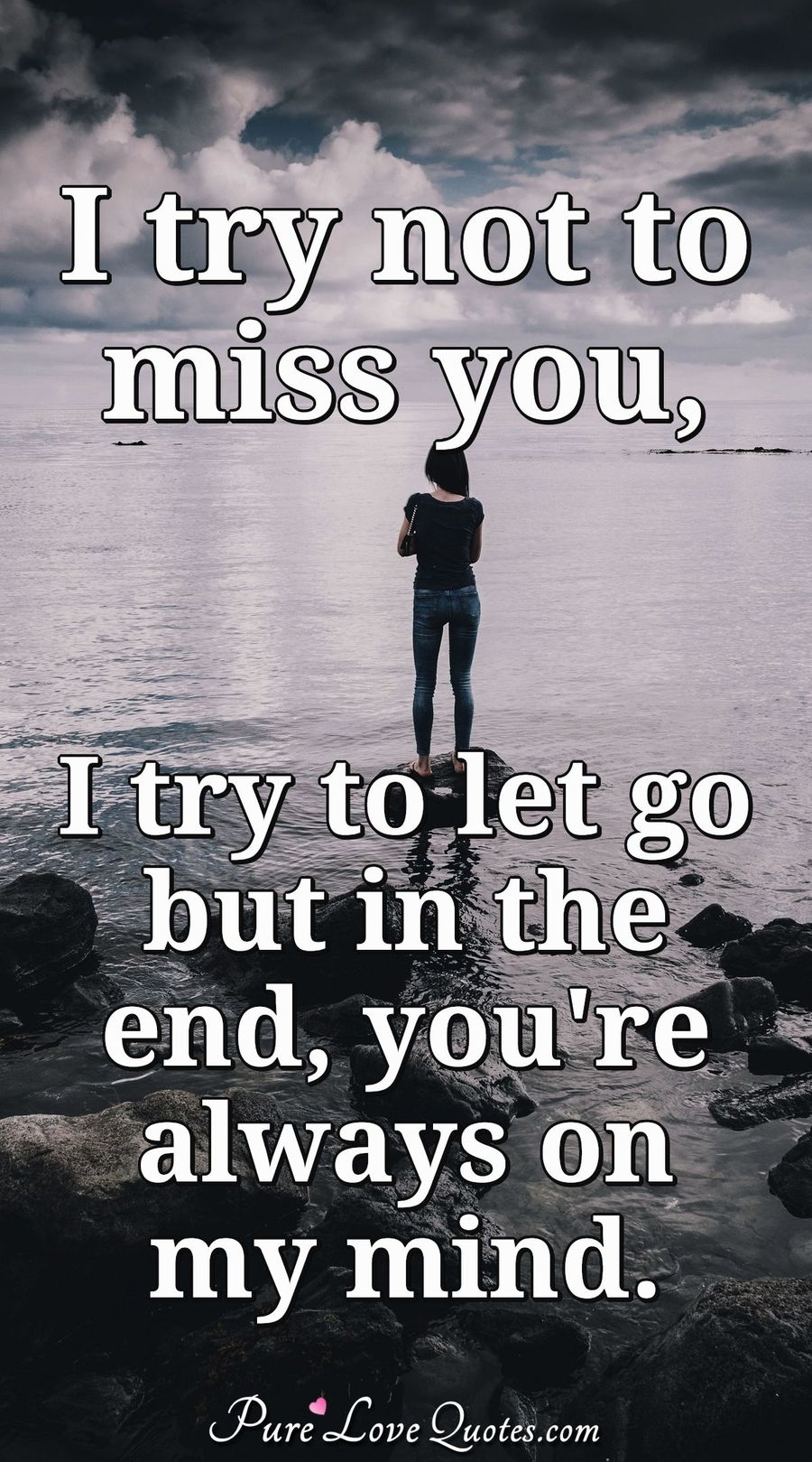 I Try To Not To Miss You I Try To Let Go But In The End Youre