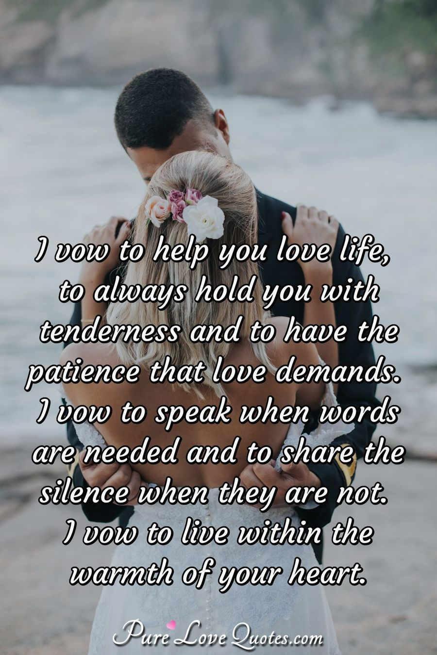 I vow to help you love life, to always hold you with tenderness and to have the patience that love demands. I vow to speak when words are needed and to share the silence when they are not.  I vow to live within the warmth of your heart. - Anonymous