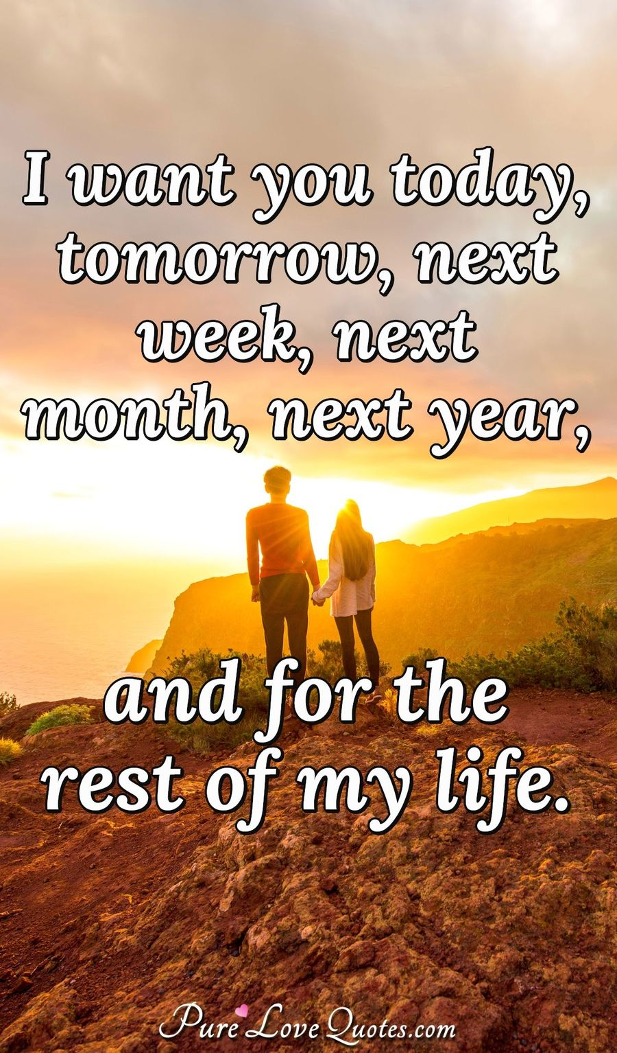 I want you today, tomorrow, next week, next month, next year, and for the rest of my life. - Anonymous