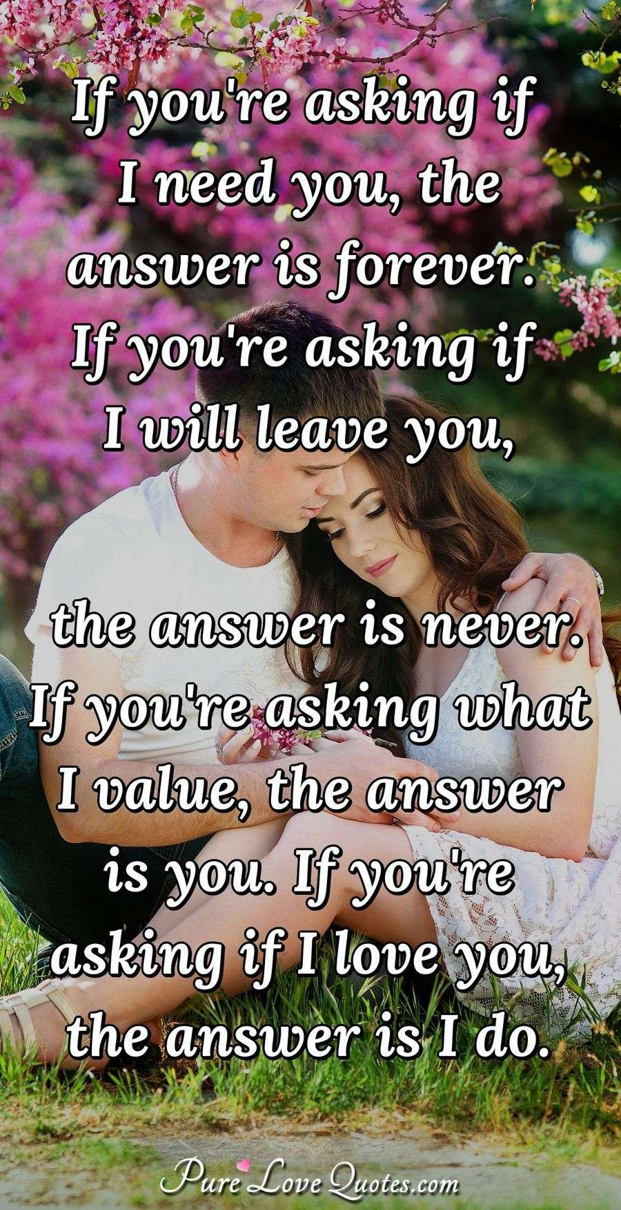 If you're asking if I need you, the answer is forever.  If you're asking if I will leave you, the answer is never.  If you're asking what I value, the answer is you.  If you're asking if I love you, the answer is I do.
