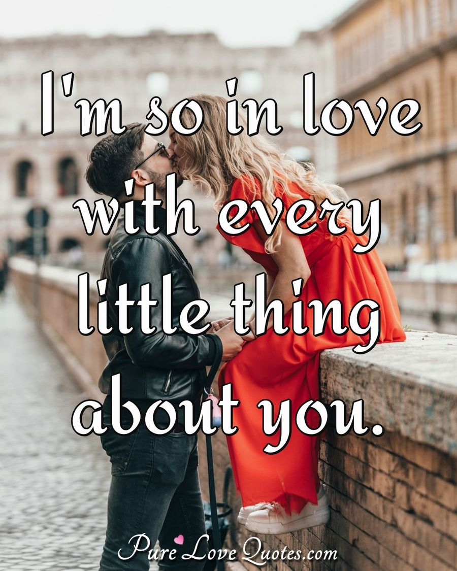 I'm so in love with every little thing about you. - Anonymous