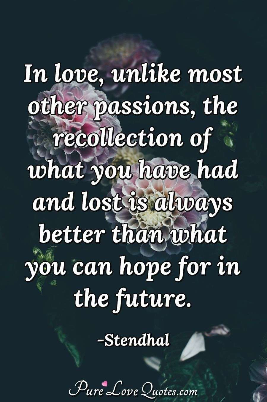 In love, unlike most other passions, the recollection of what you have had and lost is always better than what you can hope for in the future. - Stendhal