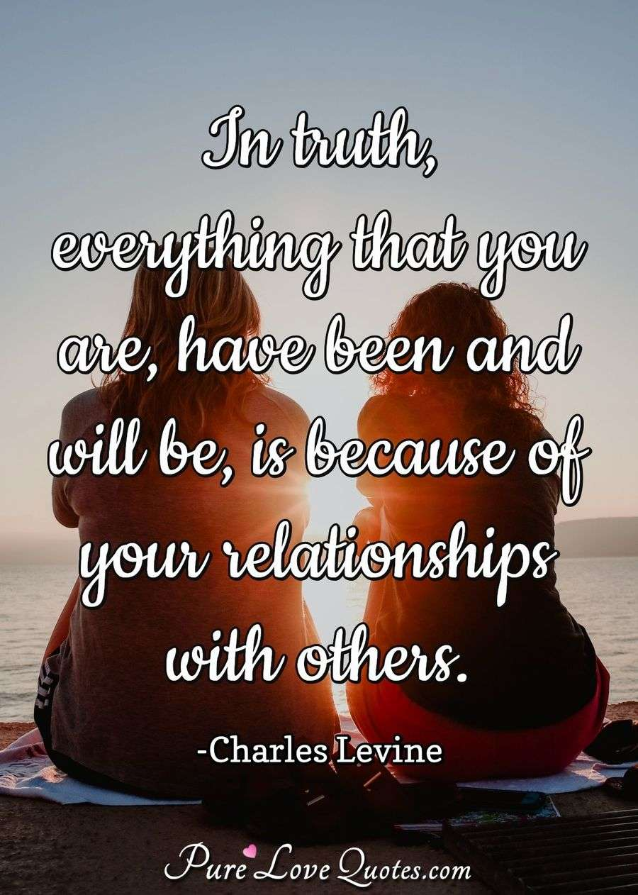 In truth, everything that you are, have been and will be, is because of your relationships with others. - Charles Levine