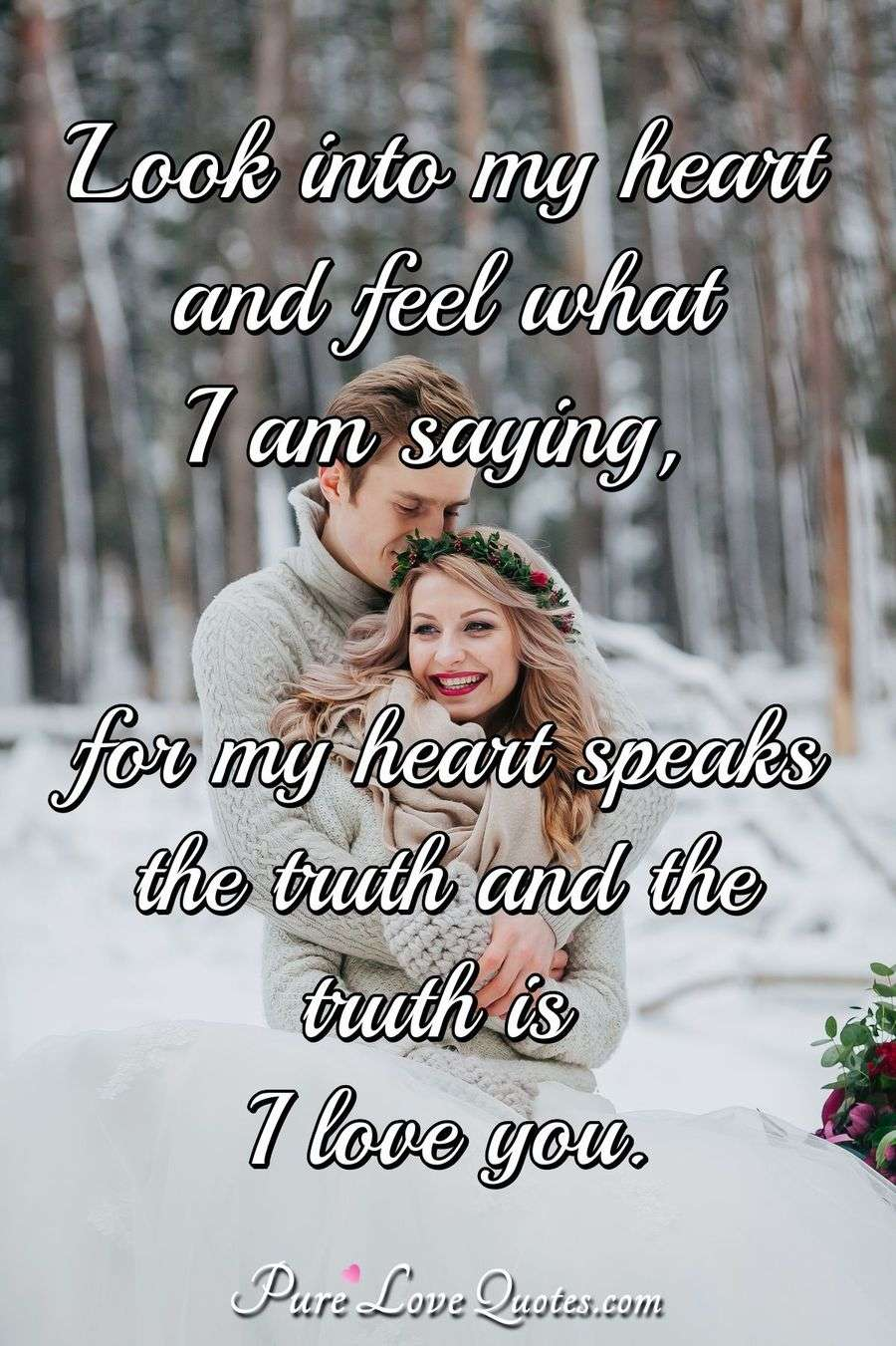 Look into my heart and feel what I am saying, for my heart speaks the truth and the truth is I love you.