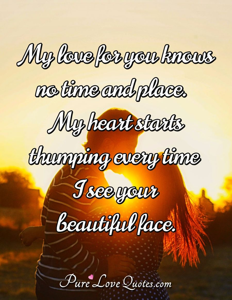 My love for you knows no time and place. My heart starts thumping every time I see your beautiful face. - Anonymous