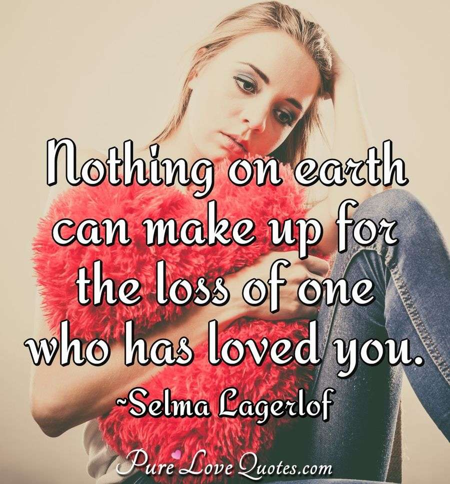 Nothing On Earth Can Make Up For The Loss Of One Who Has Loved You