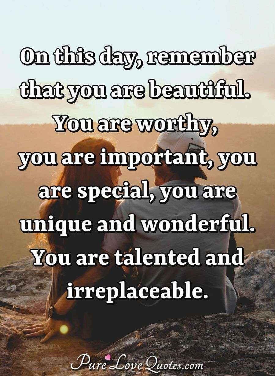 On this day, remember that you are beautiful. You are worthy, you are important, you are special, you are unique and wonderful. You are talented and irreplaceable. - Anonymous