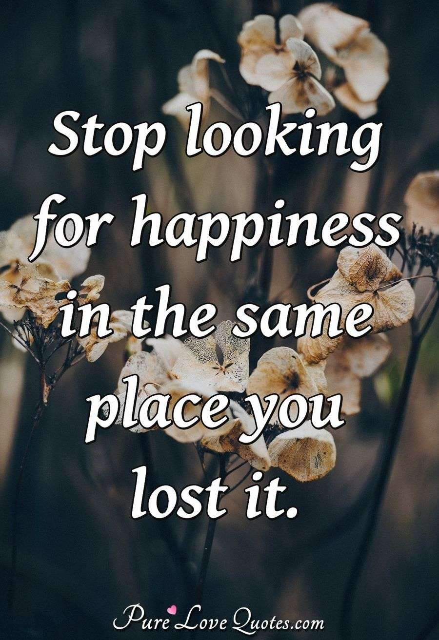 Stop looking for happiness in the same place you lost it. - Anonymous