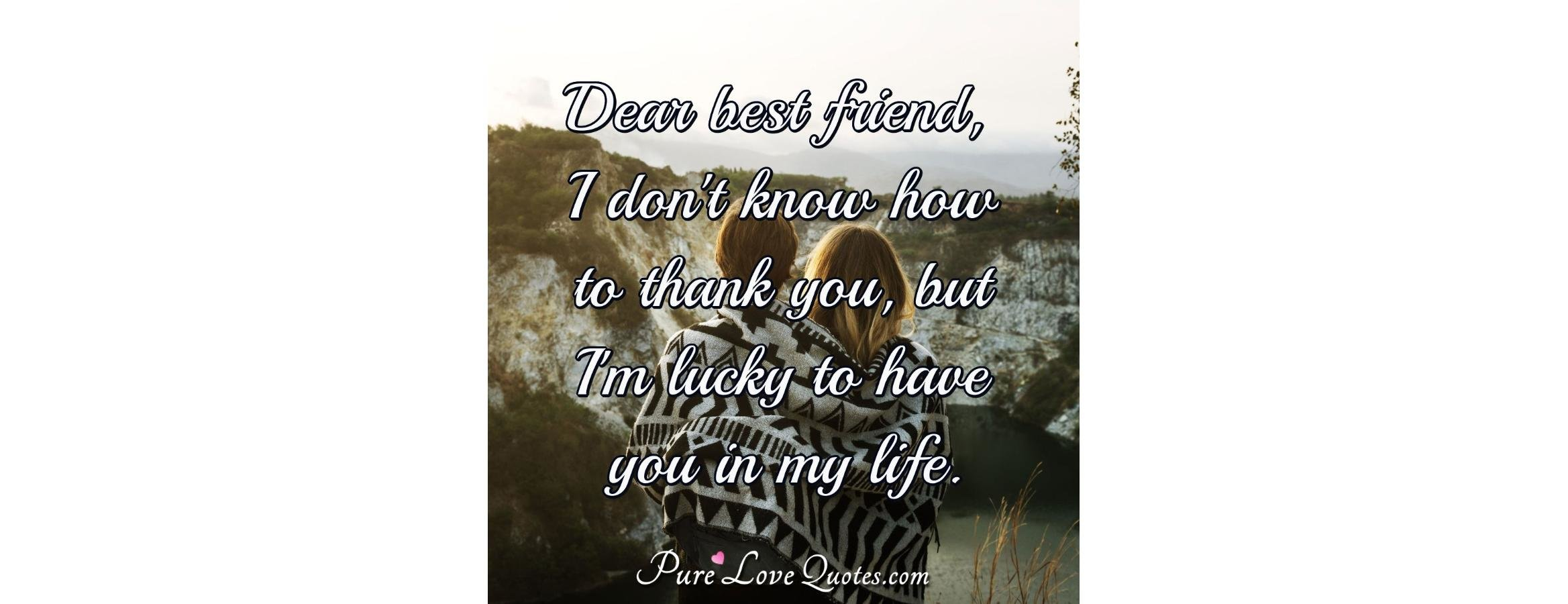 Dear Best Friend I Dont Know How To Thank You But Im Lucky To