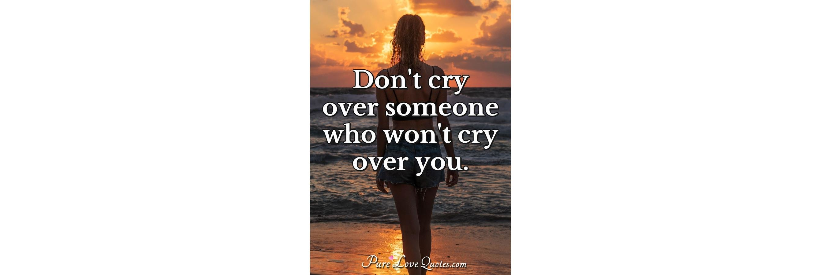 Don't cry over someone who... - Pure Love Quotes