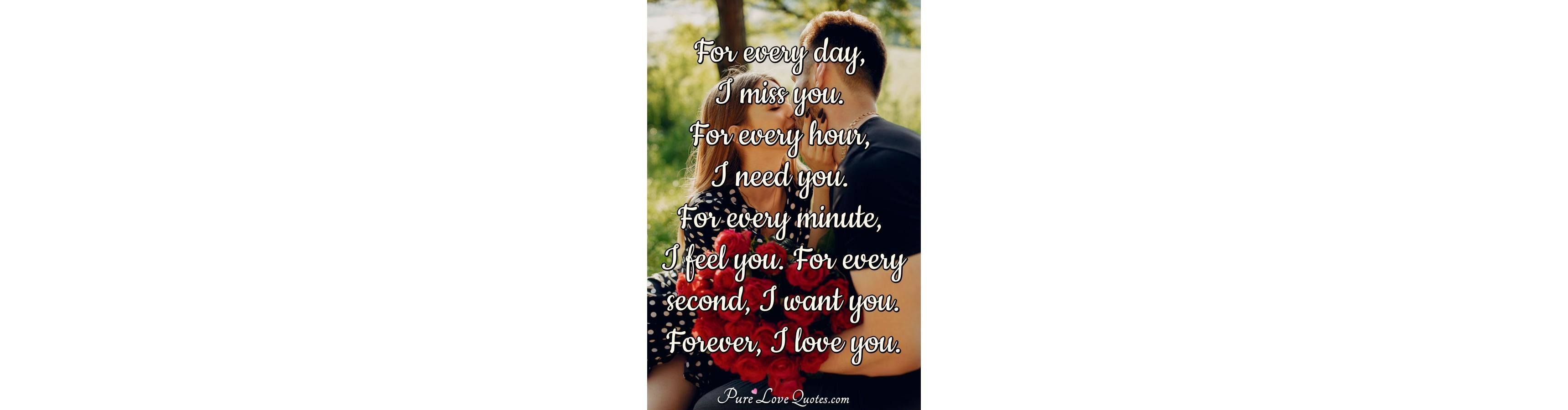 For every day, I miss you  For every hour, I need you  For