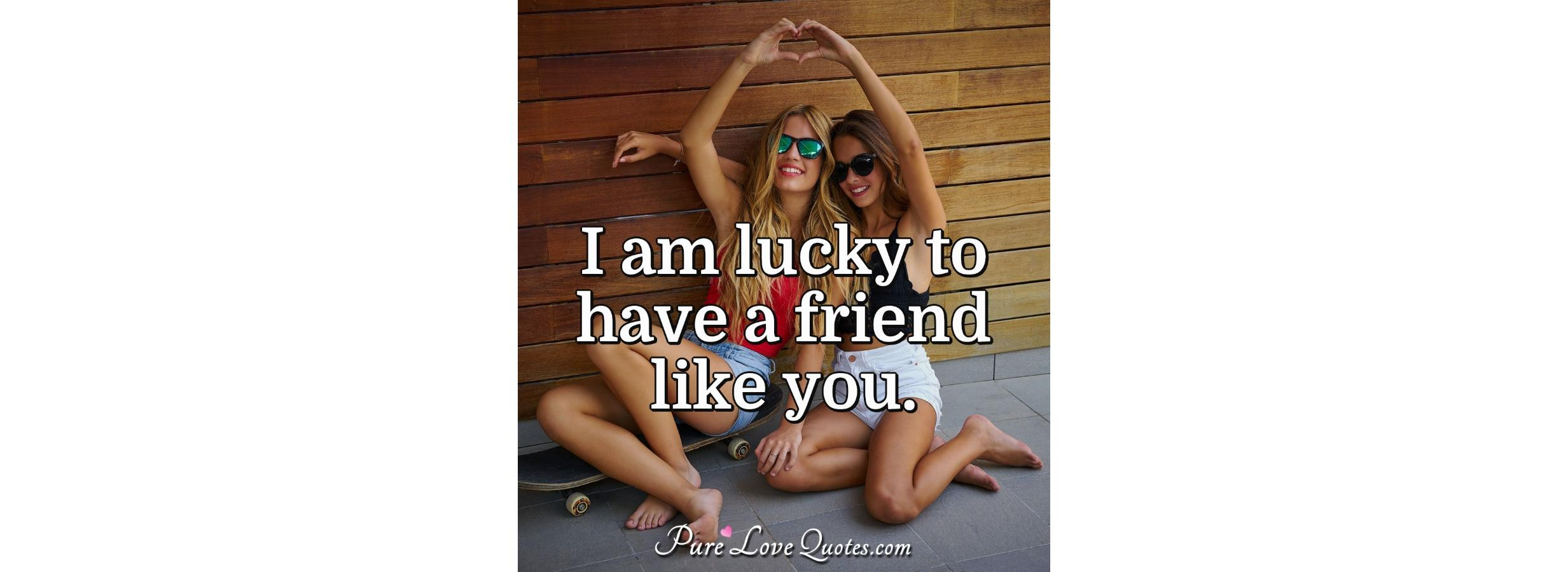 I Am Lucky To Have A Friend Like You Purelovequotes