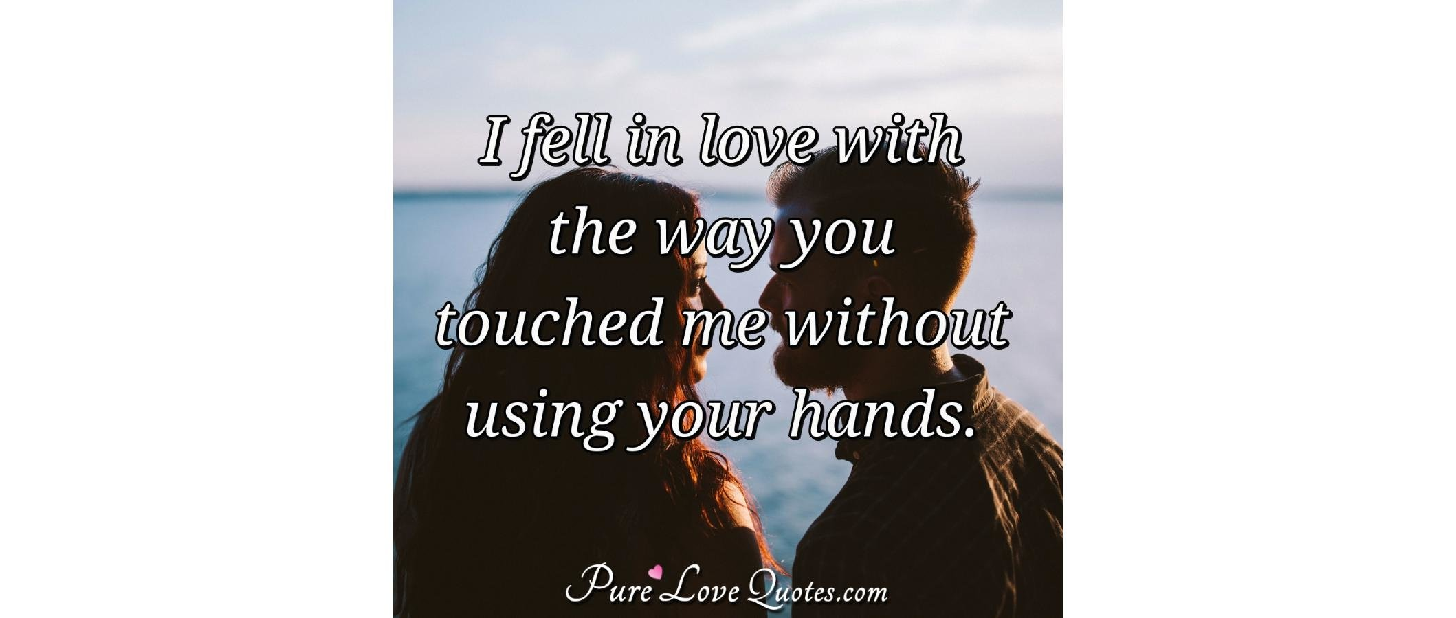 I Fell In Love With The Way You Touched Me Without Using Your Hands