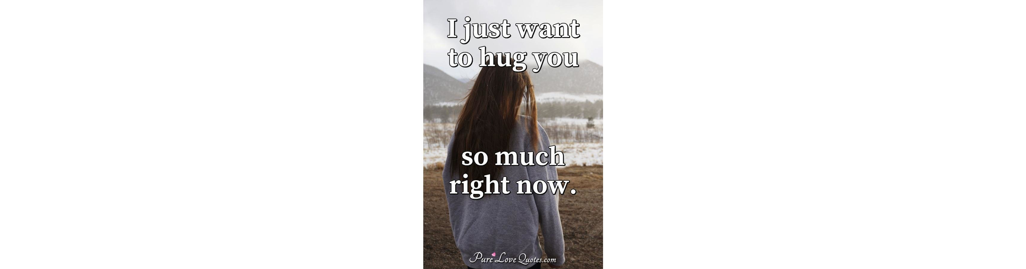 I Just Want To Hug You So Much Right Now Purelovequotes