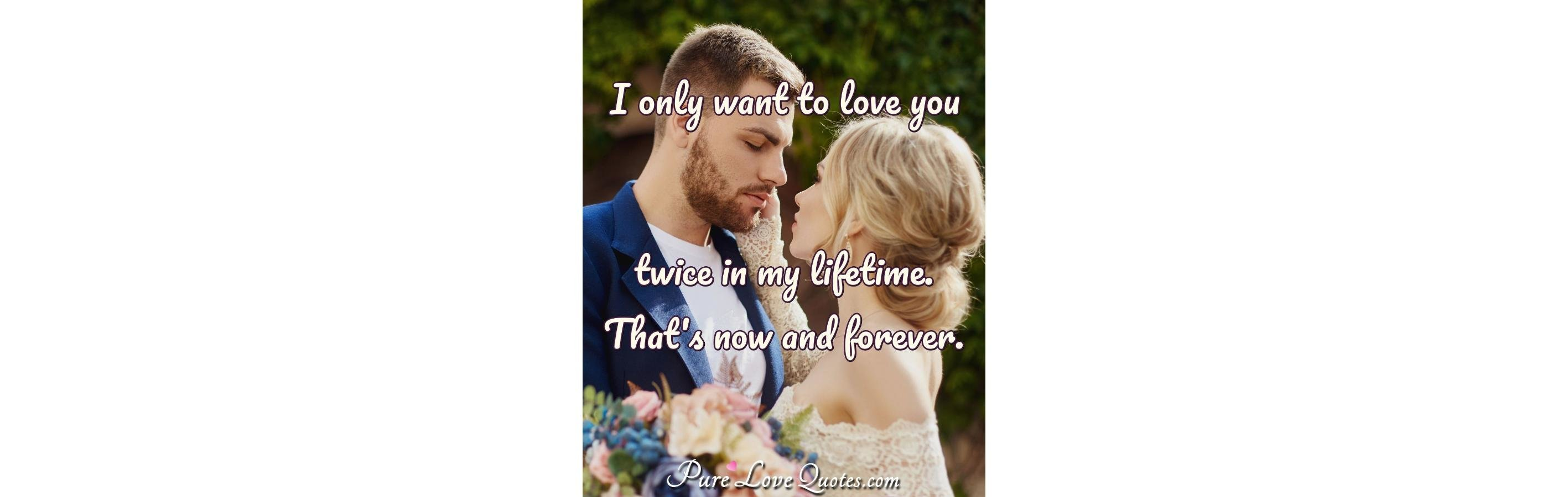 I Only Want To Love You Twice In My Lifetime Thats Now And Forever