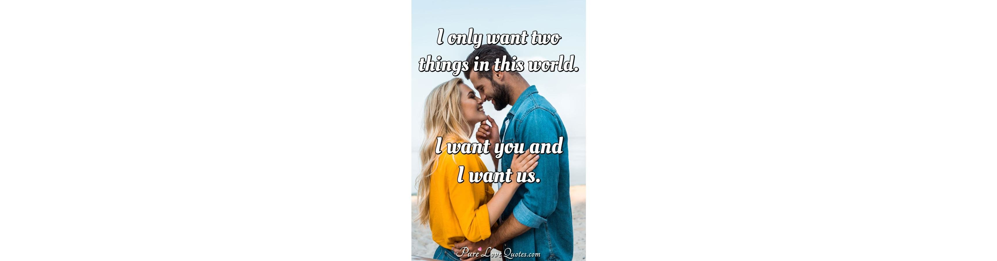 I only want two things in this world. I want you and I want ...