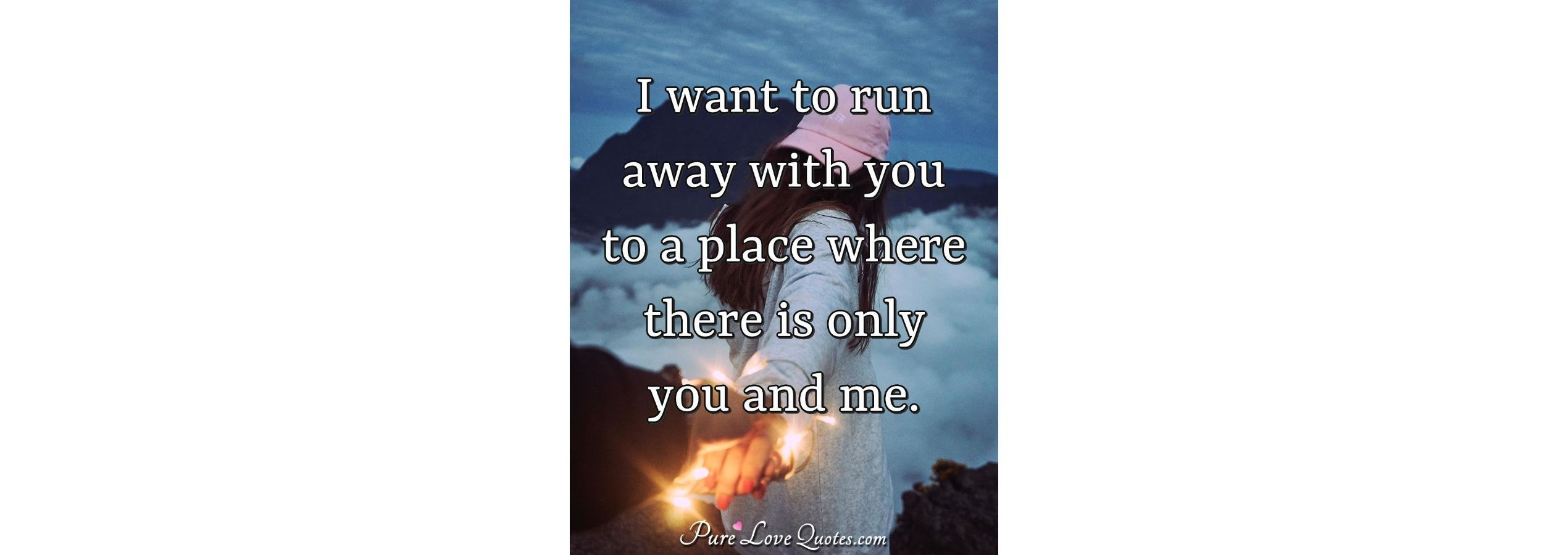 I Want To Run Away With You Where There Is Only You And