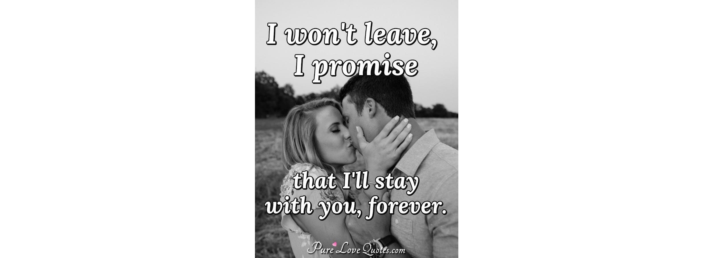 I won\'t leave, I promise that I\'ll stay with you, forever ...