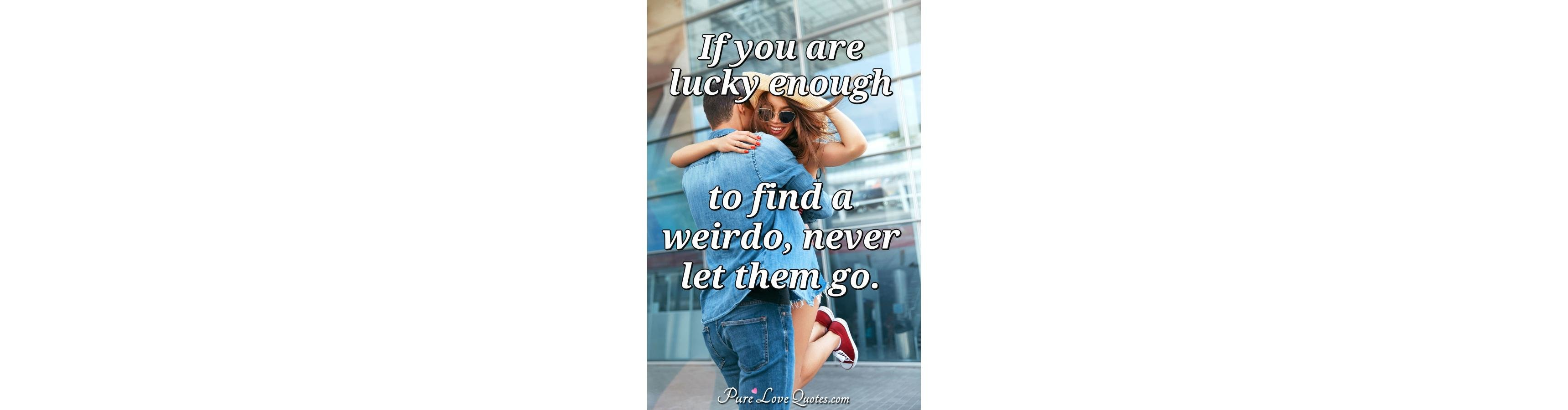 Love Life Dreams If You Re Lucky Enough To Find Someone: If You Are Lucky Enough To Find A Weirdo, Never Let Them