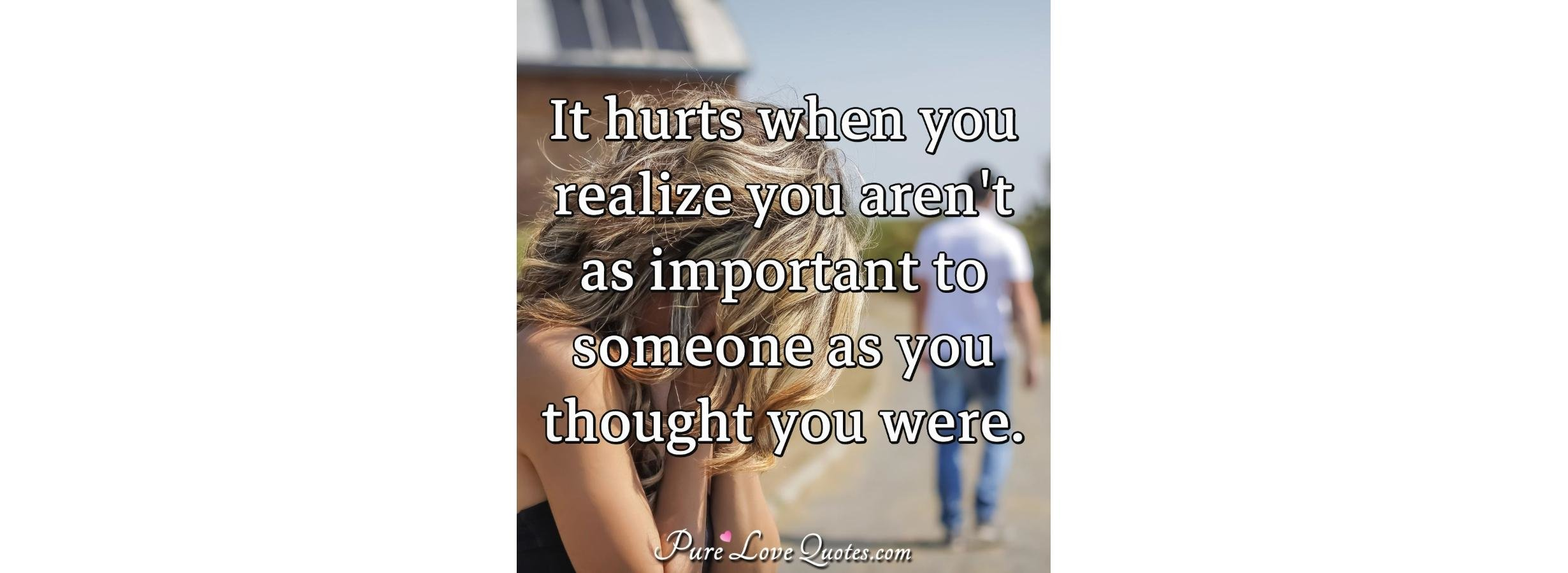 It Hurts When You Realize You Arent As Important To Someone As You