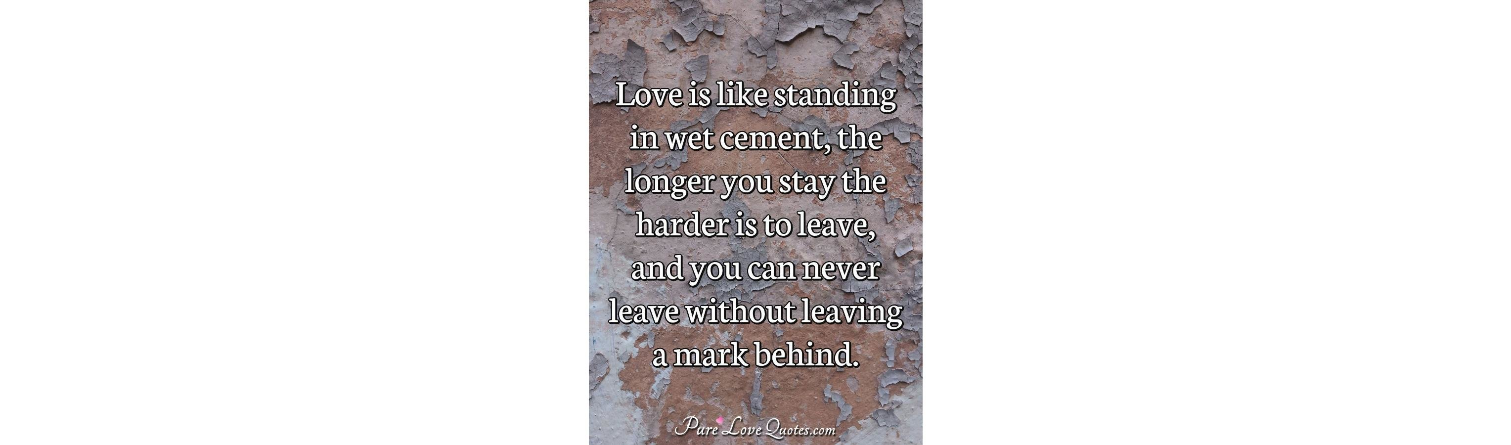 Love Is Like Standing In Wet Cement The Longer You Stay The Harder