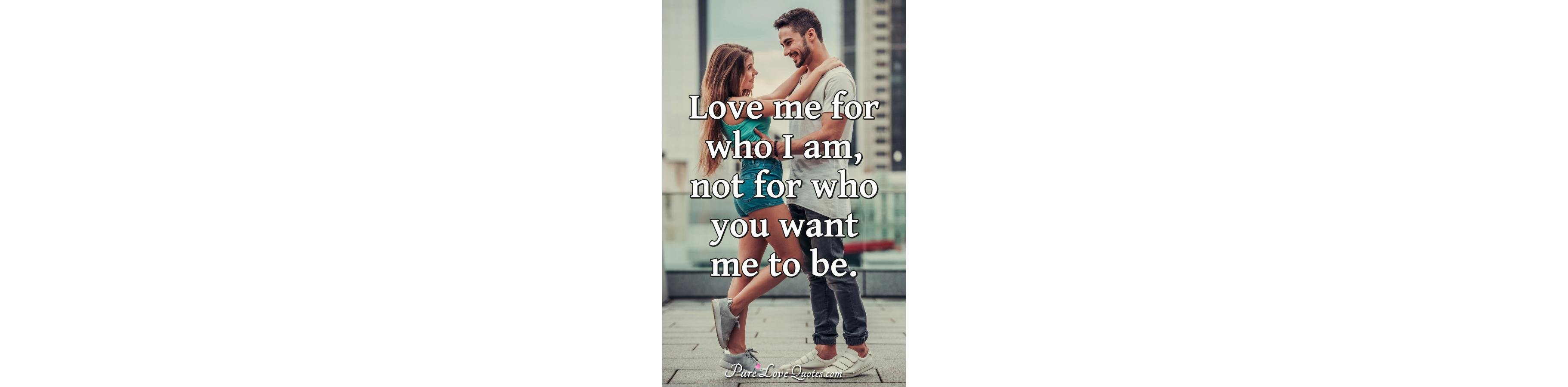 Love Me For Who I Am Not For Who You Want Me To Be Purelovequotes
